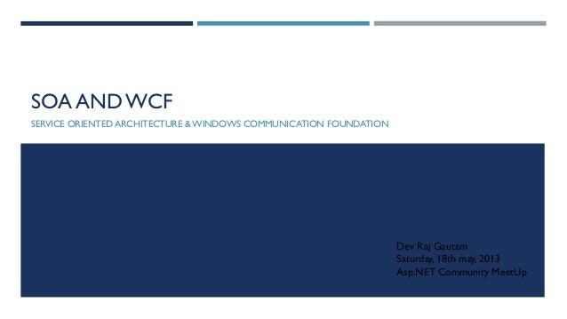 SOA AND WCF SERVICE ORIENTED ARCHITECTURE & WINDOWS COMMUNICATION FOUNDATION  Dev Raj Gautam Saturday, 18th may, 2013 Asp....