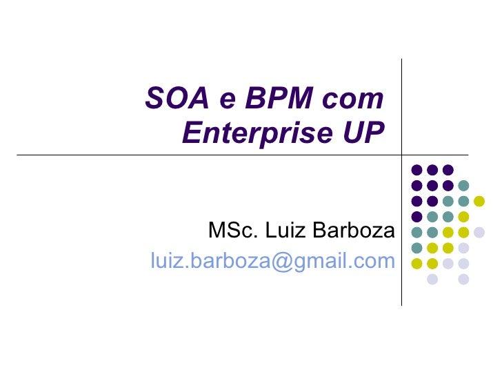 SOA e BPM com E nterprise UP MSc. Luiz Barboza [email_address]