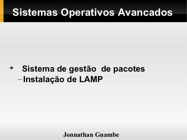 Sistemas Operativos Avancados     Sistema de gestão de pacotes    – Instalação de LAMP              Jonnathan Guambe