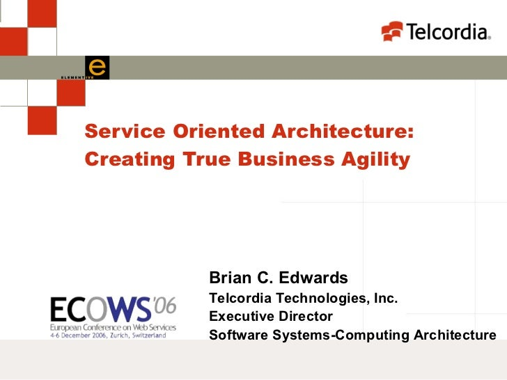 Service Oriented Architecture: Creating True Business Agility Brian C. Edwards Telcordia Technologies, Inc. Executive Dire...