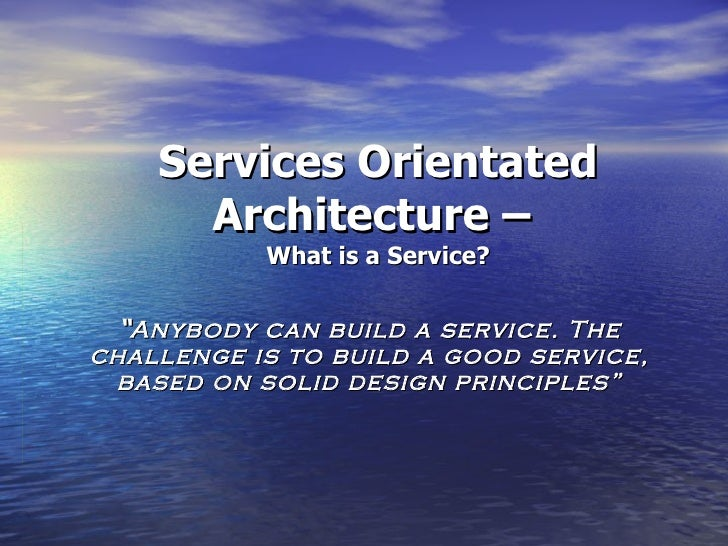 """Services Orientated Architecture –  What is a Service? """" Anybody can build a service. The challenge is to build a good ser..."""