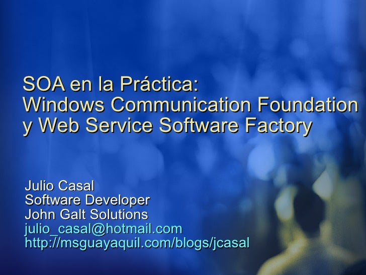 SOA en la Práctica:  Windows Communication Foundation y Web Service Software Factory Julio Casal Software Developer John G...