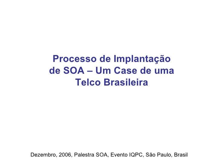 Processo de Implantação de SOA – Um Case de uma Telco Brasileira Dezembro, 2006, Palestra SOA, Evento IQPC, São Paulo, Bra...