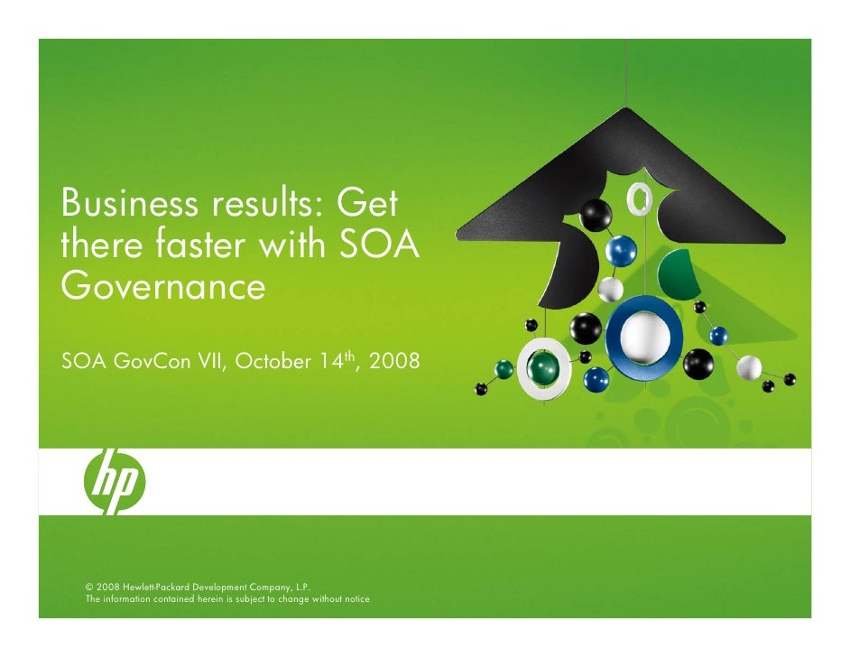 Business results: Get there faster with SOA Governance SOA GovCon VII, October 14th, 2008       © 2008 Hewlett-Packard Dev...
