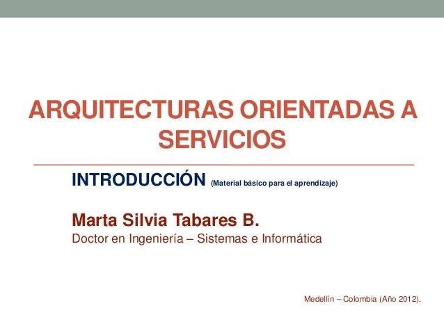 ARQUITECTURAS ORIENTADAS A        SERVICIOS  INTRODUCCIÓN (Material básico para el aprendizaje)  Marta Silvia Tabares B.  ...