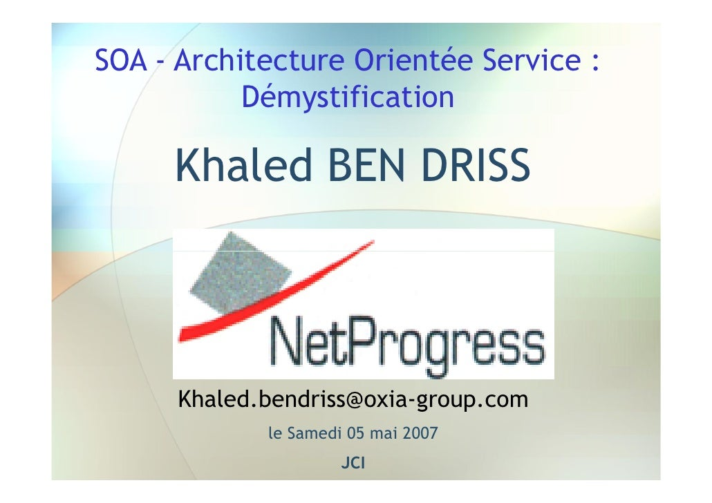 SOA - Architecture Orientée Service :            Démystification       Khaled BEN DRISS          Khaled.bendriss@oxia-grou...
