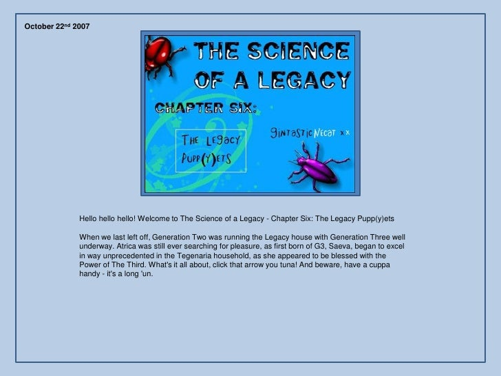 October 22nd 2007                   Hello hello hello! Welcome to The Science of a Legacy - Chapter Six: The Legacy Pupp(y...