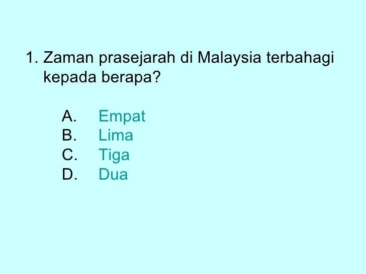 <ul><li>Zaman prasejarah di Malaysia terbahagi </li></ul><ul><li>kepada berapa? </li></ul><ul><li>A. Empat </li></ul><ul><...