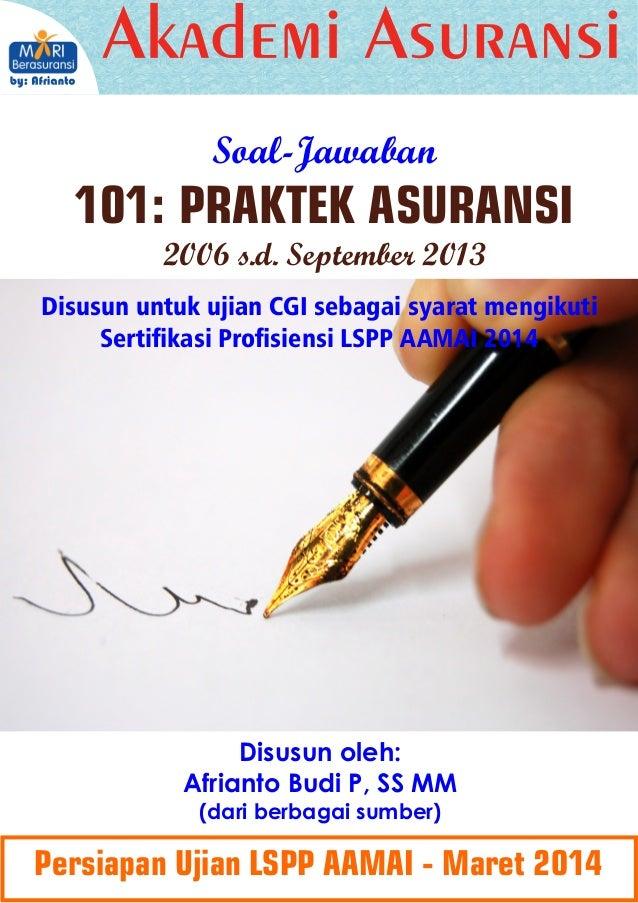 Soal-Jawaban  101: PRAKTEK ASURANSI 2006 s.d. September 2013 Disusun untuk ujian CGI sebagai syarat mengikuti Sertikasi P...