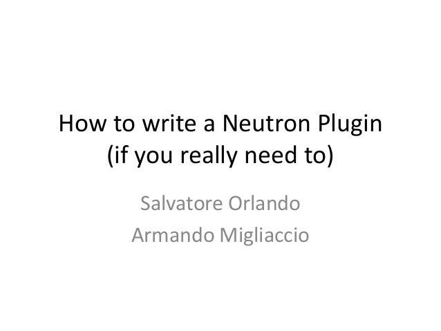 How to write a Neutron Plugin (if you really need to) Salvatore Orlando Armando Migliaccio