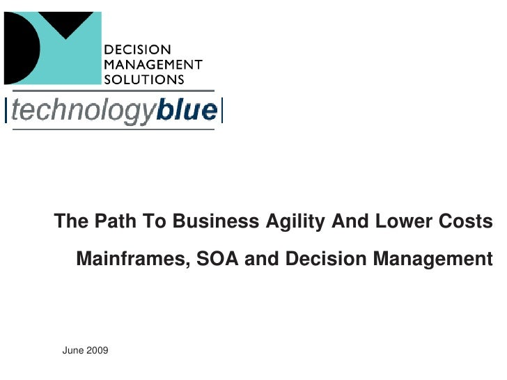 The Path To Business Agility And Lower Costs   Mainframes, SOA and Decision Management    June 2009