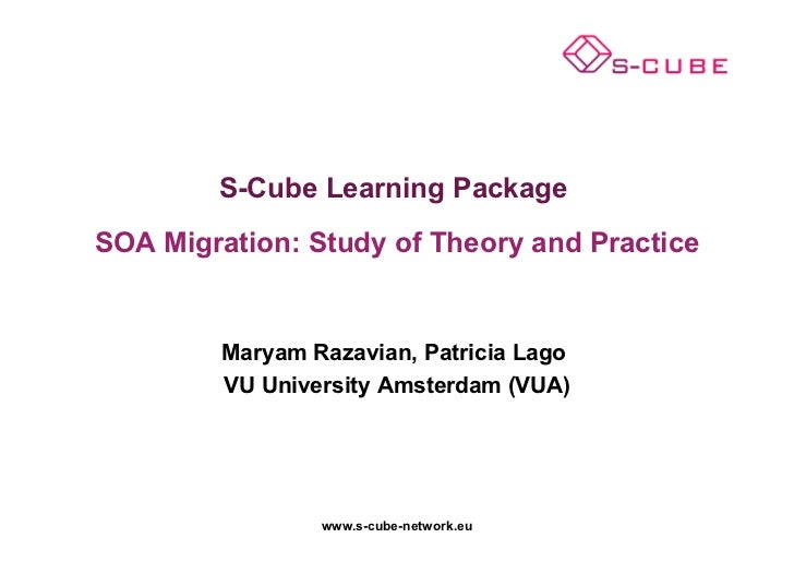 S-Cube Learning PackageSOA Migration: Study of Theory and Practice         Maryam Razavian, Patricia Lago         VU Unive...