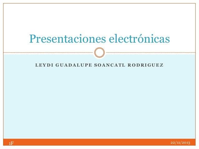 Presentaciones electrónicas LEYDI GUADALUPE SOANCATL RODRIGUEZ  1F  22/11/2013