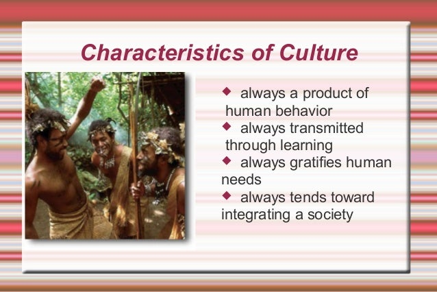 Characteristics of Culture  always a product of human behavior  always transmitted through learning  always gratifies h...