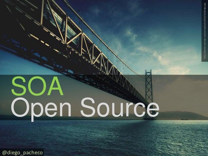 http://dizorb.com/wp-content/uploads/2010/02/Bridge.jpg<br />SOA<br />@diego_pacheco<br />Open Source<br />