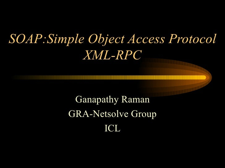 SOAP:Simple Object Access Protocol XML-RPC Ganapathy Raman GRA-Netsolve Group ICL