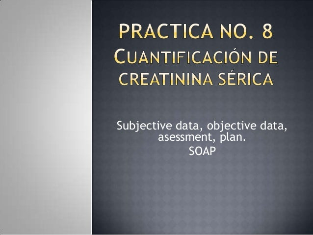 Subjective data, objective data,asessment, plan.SOAP