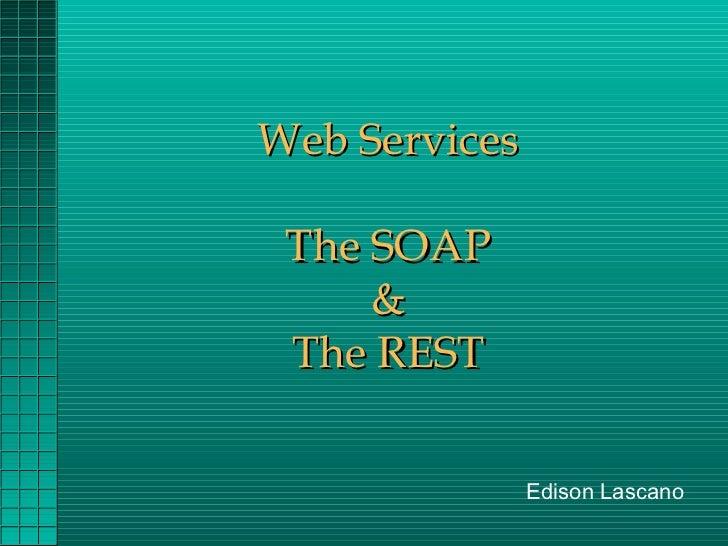 Web Services The SOAP     & The REST               Edison Lascano