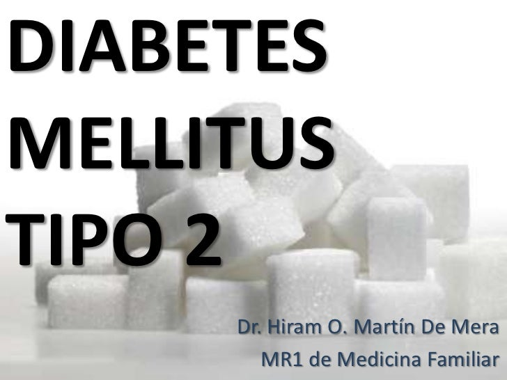 DIABETESMELLITUSTIPO 2     Dr. Hiram O. Martín De Mera        MR1 de Medicina Familiar