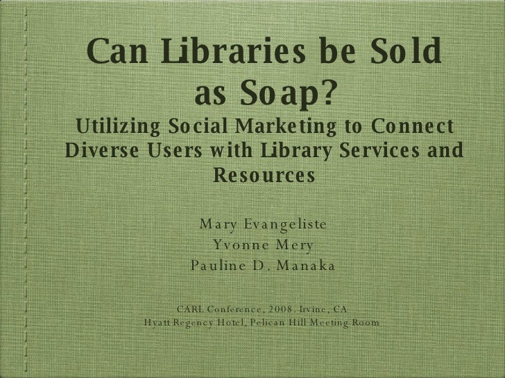 Can Libraries be Sold as Soap? Utilizing Social Marketing to Connect Diverse Users with Library Services and Resources <ul...