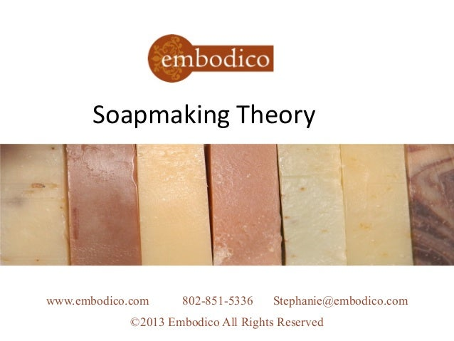 Soapmaking Theorywww.embodico.com 802-851-5336 Stephanie@embodico.com©2013 Embodico All Rights Reserved