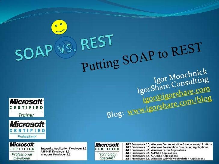 SOAP vs. REST<br />Putting SOAP to REST<br />Igor MoochnickIgorShare Consulting<br />igor@igorshare.com<br />Blog:  www.ig...