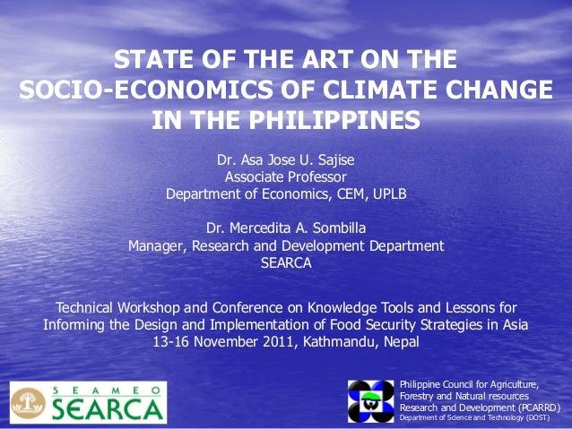 STATE OF THE ART ON THE SOCIO-ECONOMICS OF CLIMATE CHANGE IN THE PHILIPPINES Dr. Asa Jose U. Sajise Associate Professor De...