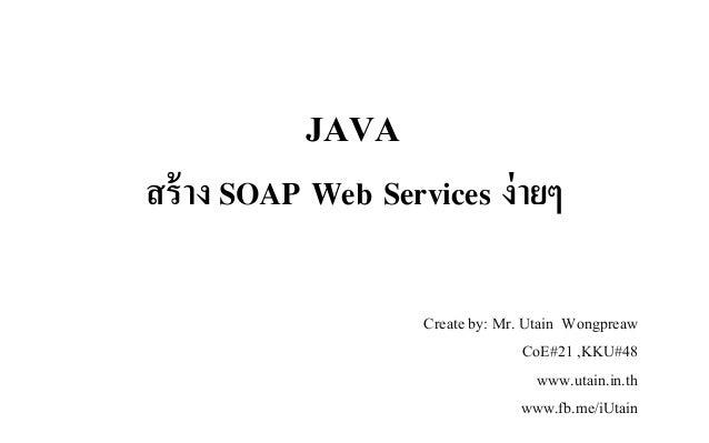 สร้าง SOAP Web Services ง่ายๆ Create by: Mr. Utain Wongpreaw CoE#21 ,KKU#48 www.utain.in.th www.fb.me/iUtain JAVA