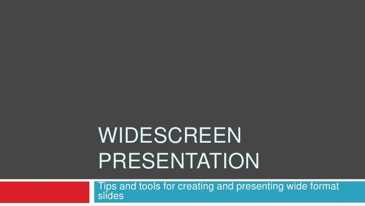 WIDESCREEN PRESENTATION Tips and tools for creating and presenting wide format slides