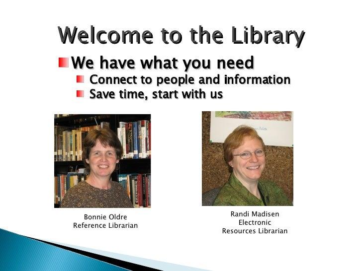Welcome to the Library <ul><li>We have what you need </li></ul><ul><ul><li>Connect to people and information </li></ul></u...