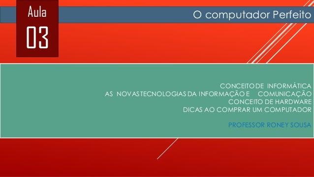 Aula  03  O computador Perfeito  CONCEITODE INFORMÁTICA AS NOVASTECNOLOGIAS DA INFORMAÇÃO E COMUNICAÇÃO CONCEITO DE HARDWA...