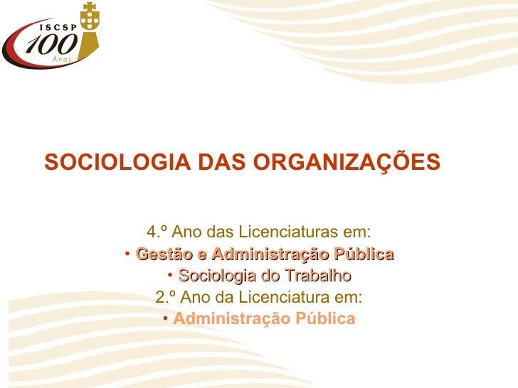 SOCIOLOGIA DAS ORGANIZAÇÕES <ul><li>4.º Ano das Licenciaturas em: </li></ul><ul><li>Gestão e Administração Pública </li></...