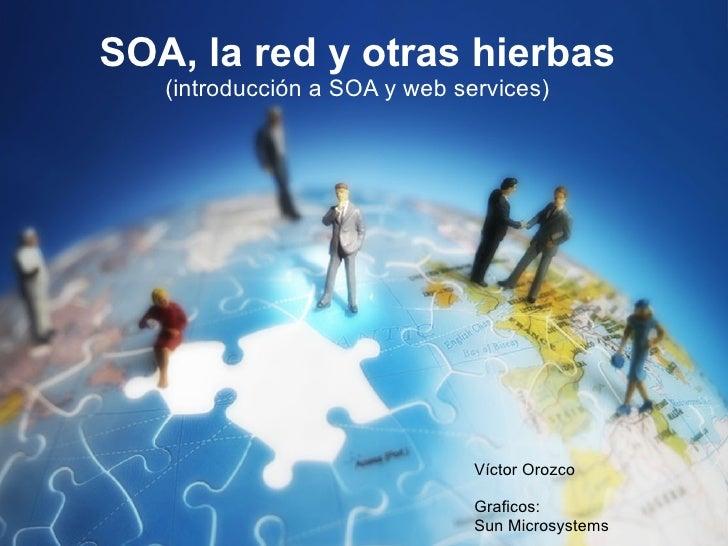 SOA, la red y otras hierbas    (introducción a SOA y web services)                                    Víctor Orozco       ...