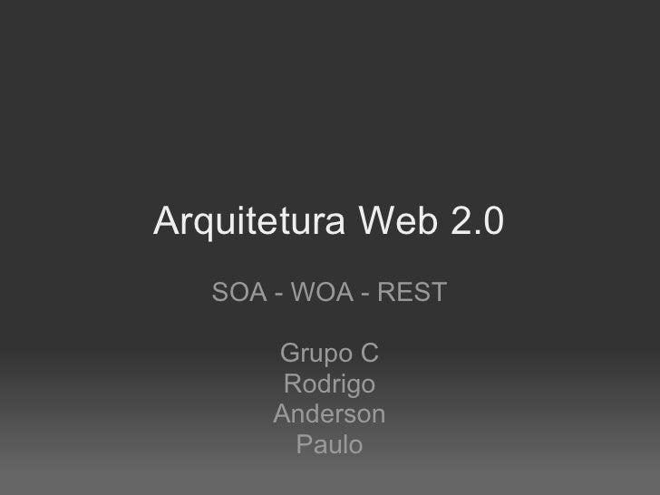 Arquitetura Web 2.0    SOA - WOA - REST         Grupo C         Rodrigo        Anderson          Paulo