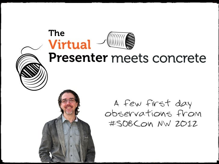TheVirtualPresenter meets concrete          A few first day        observations from         #SOBCon NW 2012The