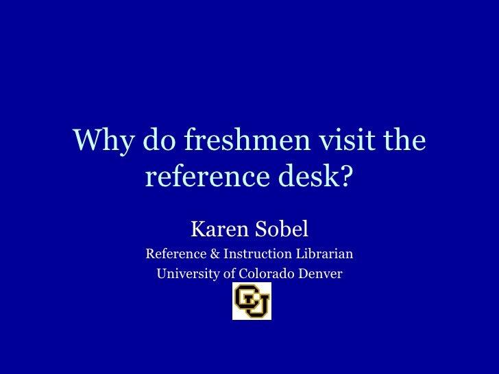 Why do freshmen visit the reference desk? Karen Sobel Reference & Instruction Librarian University of Colorado Denver