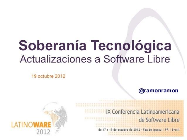 Soberanía TecnológicaActualizaciones a Software Libre  19 octubre 2012                         @ramonramon