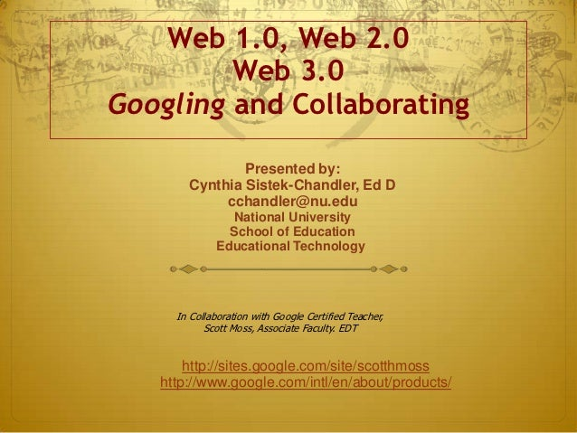 Web 1.0, Web 2.0         Web 3.0Googling and Collaborating               Presented by:       Cynthia Sistek-Chandler, Ed D...