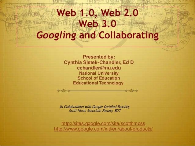 Web 1.0, Web 2.0         Web 3.0Googling and Collaborating               Presented by:       Cynthia Sistek-Chandler, Ed D...