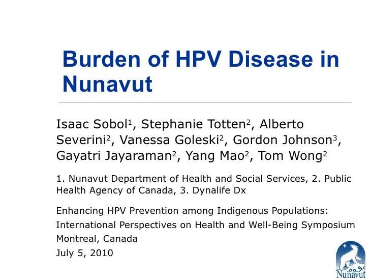 Burden of HPV Disease in Nunavut Isaac Sobol 1 , Stephanie Totten 2 , Alberto Severini 2 , Vanessa Goleski 2 , Gordon John...