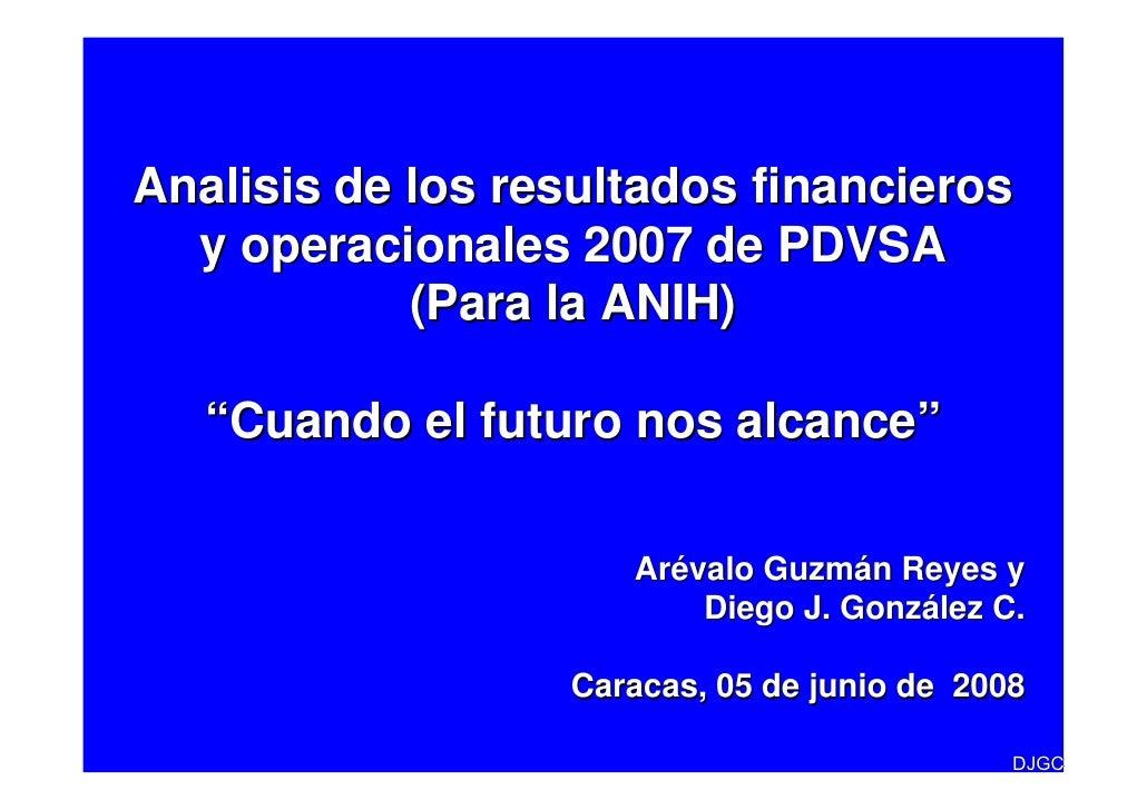"""Analisis de los resultados financieros   y operacionales 2007 de PDVSA             (Para la ANIH)     """"Cuando el futuro no..."""