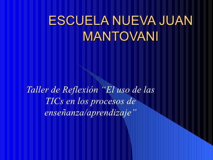 """ESCUELA NUEVA JUAN MANTOVANI Taller de Reflexión """"El uso de las TICs en los procesos de enseñanza/aprendizaje"""""""