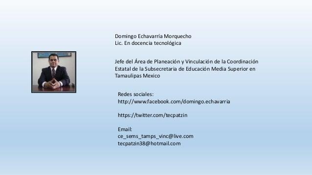 Redes sociales: http://www.facebook.com/domingo.echavarria https://twitter.com/tecpatzin Email: ce_sems_tamps_vinc@live.co...