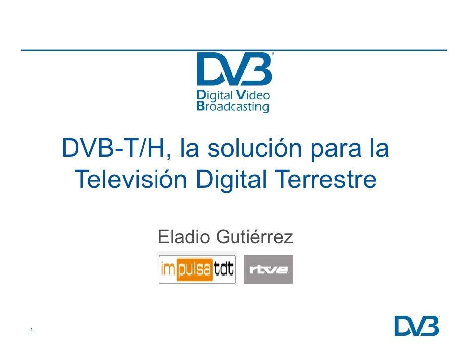 DVB-T/H, la solución para la              ,             p      Televisión Digital Terrestre              Eladio Gutiérrez ...