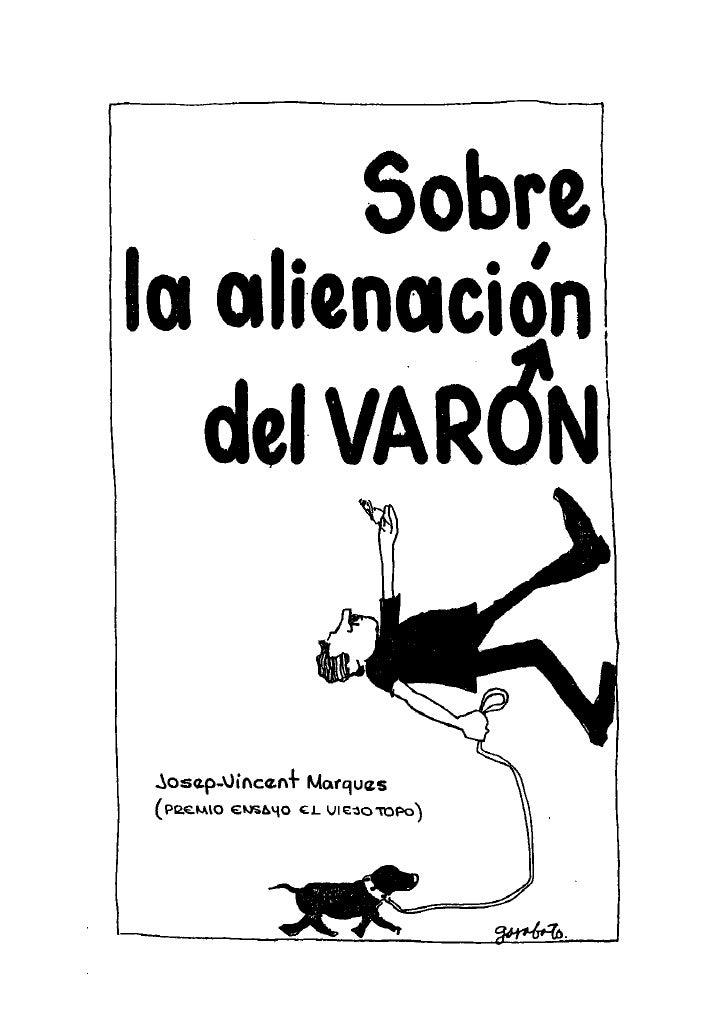 Sobre la Alienación del VARÓN         JOSEP VINCENT MARQUÉS              Dedicatoria    A todos nosotros, los varones,  ab...