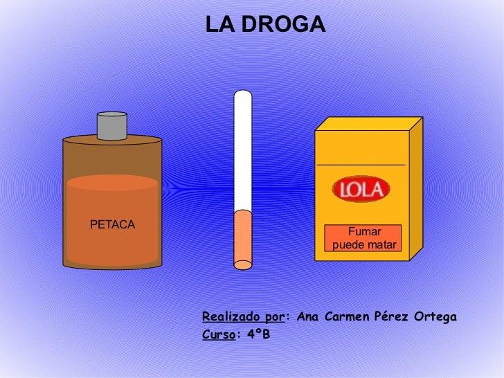 Realizado por : Ana Carmen Pérez Ortega Curso : 4ºB LA DROGA PETACA Fumar puede matar