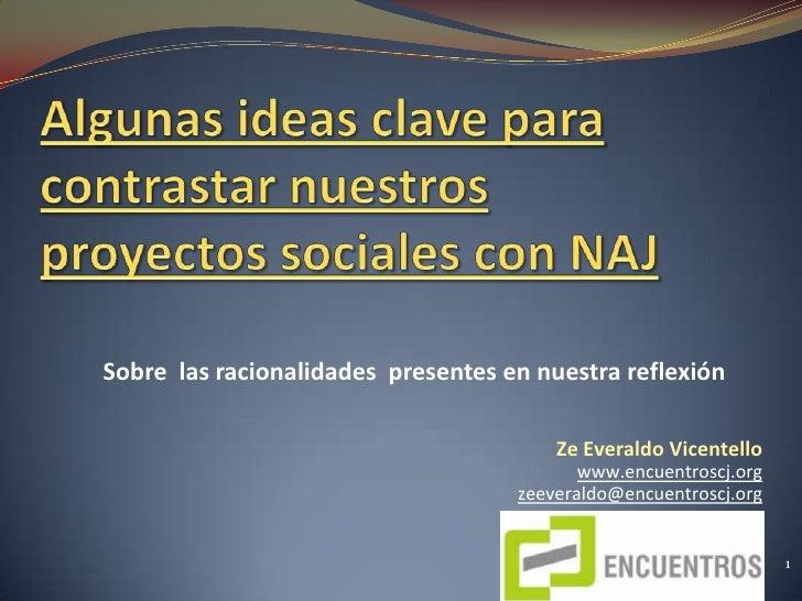 Algunas ideas clave para contrastar nuestros proyectos sociales con NAJ<br />Sobre  las racionalidades  presentes en nuest...