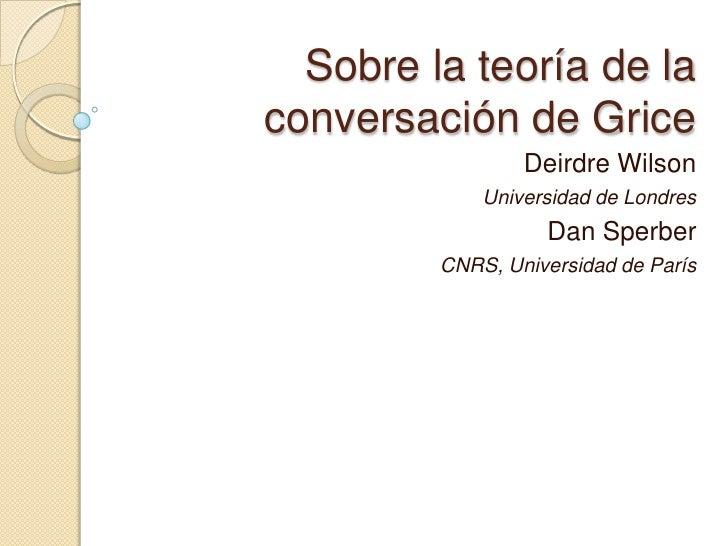 Sobre la teoría de la conversación de Grice                  Deirdre Wilson              Universidad de Londres           ...