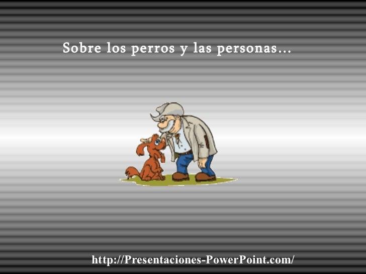 Sobre los perros y las personas… http://Presentaciones-PowerPoint.com/