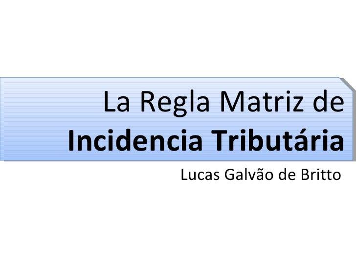La Regla Matriz de  Incidencia Tributária Lucas Galvão de Britto